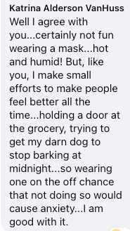 """Screenshot of comment: """"Well I agree with you...certainly not fun wearing a mask...hot and humid! But, like you, I make small efforts to make people feel better all the time...holding a door at the grocery, trying to get my darn dog to stop barking at midnight...so wearing one on the off chance that not doing so would cause anxiety...I am good with it.."""""""