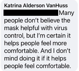 """Screenshot of comment: """"Many people don't believe the. mask helpful with the virus control, but I'm certain it helps people feel more comfortable. And I don't mind doing it if it helps people feel more comfortable."""""""